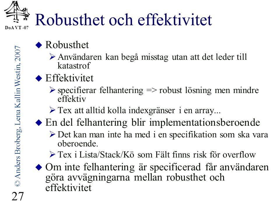 DoA VT -07 © Anders Broberg, Lena Kallin Westin, 2007 27 Robusthet och effektivitet  Robusthet  Användaren kan begå misstag utan att det leder till katastrof  Effektivitet  specifierar felhantering => robust lösning men mindre effektiv  Tex att alltid kolla indexgränser i en array...