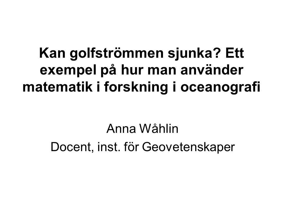 Kan golfströmmen sjunka? Ett exempel på hur man använder matematik i forskning i oceanografi Anna Wåhlin Docent, inst. för Geovetenskaper