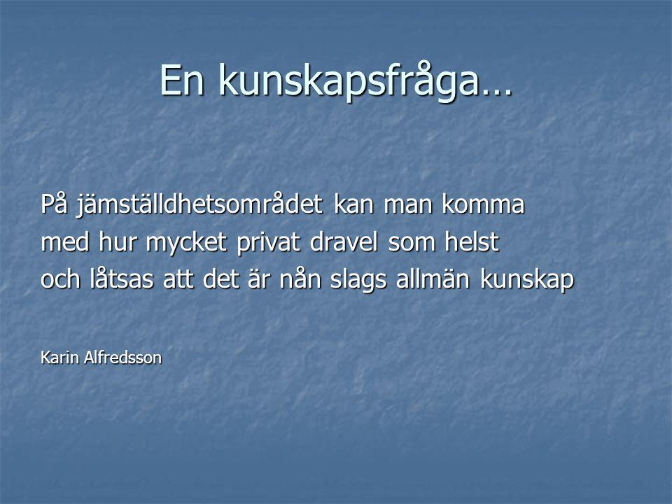 En kunskapsfråga… På jämställdhetsområdet kan man komma med hur mycket privat dravel som helst och låtsas att det är nån slags allmän kunskap Karin Alfredsson