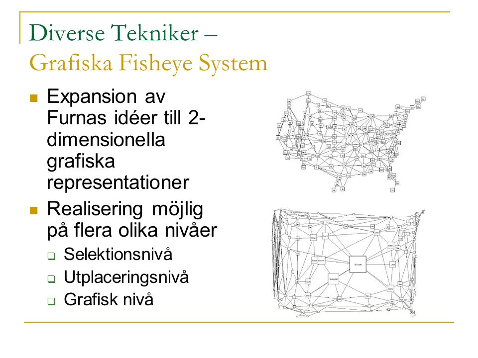 Diverse Tekniker – Grafiska Fisheye System Expansion av Furnas idéer till 2- dimensionella grafiska representationer Realisering möjlig på flera olika nivåer  Selektionsnivå  Utplaceringsnivå  Grafisk nivå
