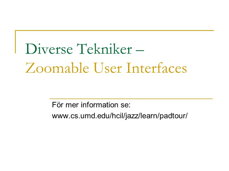 Diverse Tekniker – Zoomable User Interfaces För mer information se: www.cs.umd.edu/hcil/jazz/learn/padtour/