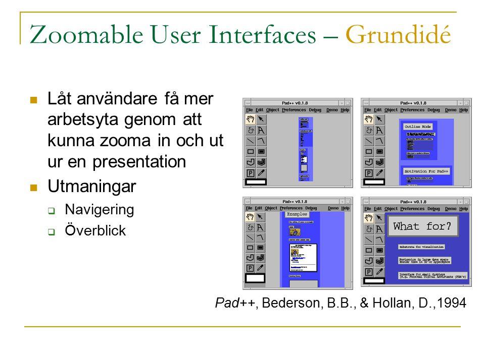 Zoomable User Interfaces – Grundidé Låt användare få mer arbetsyta genom att kunna zooma in och ut ur en presentation Utmaningar  Navigering  Överblick Pad++, Bederson, B.B., & Hollan, D.,1994