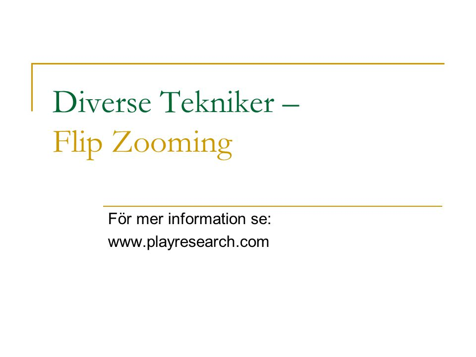 Diverse Tekniker – Flip Zooming För mer information se: www.playresearch.com
