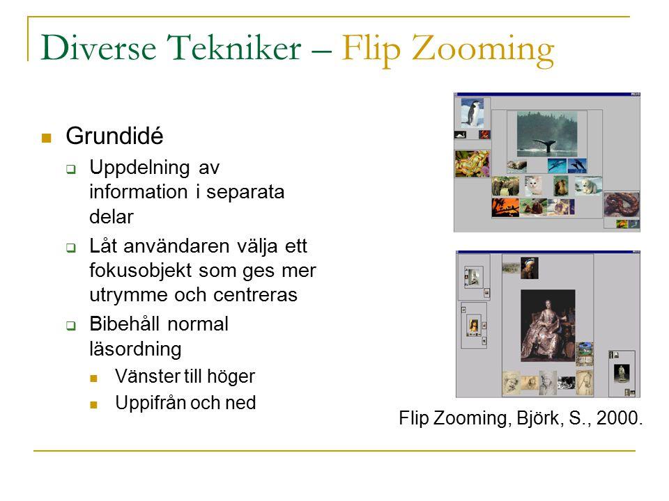 Diverse Tekniker – Flip Zooming Grundidé  Uppdelning av information i separata delar  Låt användaren välja ett fokusobjekt som ges mer utrymme och centreras  Bibehåll normal läsordning Vänster till höger Uppifrån och ned Flip Zooming, Björk, S., 2000.