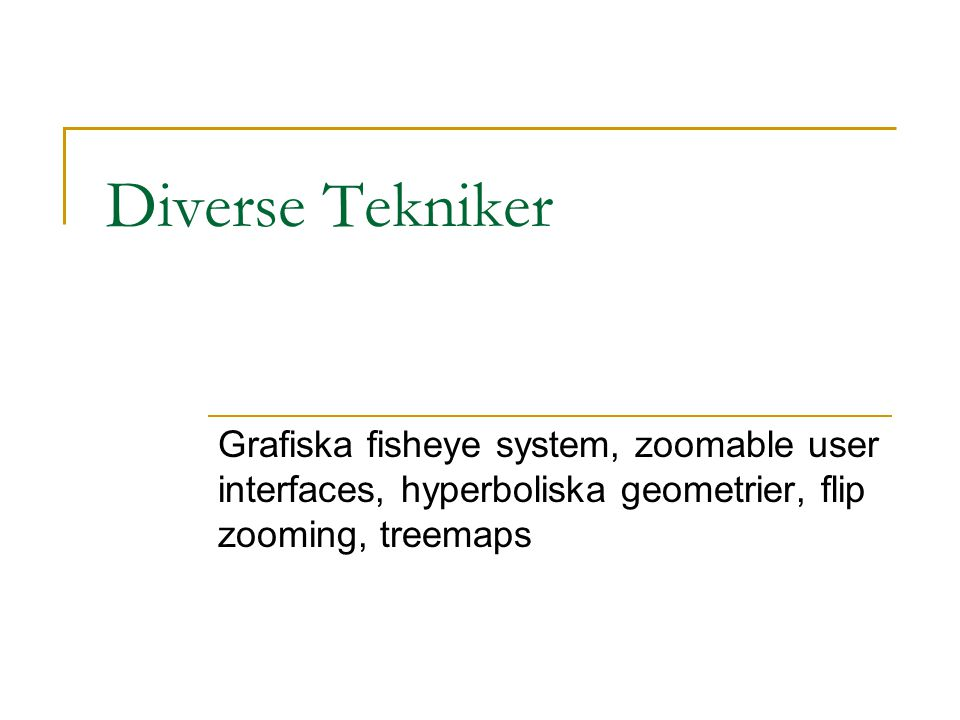 Diverse Tekniker Grafiska fisheye system, zoomable user interfaces, hyperboliska geometrier, flip zooming, treemaps