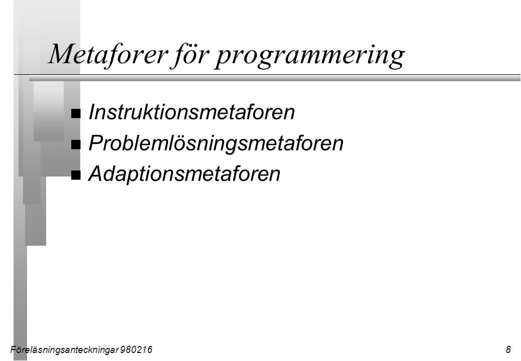 Föreläsningsanteckningar 9802169 Instruktionsmetaforen n Programmering är att instruera datorn vad den skall göra Fördelar –Enkel att ta till sig –Enkel modell Nackdelar –Att lära sig programmera är INTE att lära sig programspråk –Det som går att uttrycka i vanligt språk är inte direkt översättningsbart