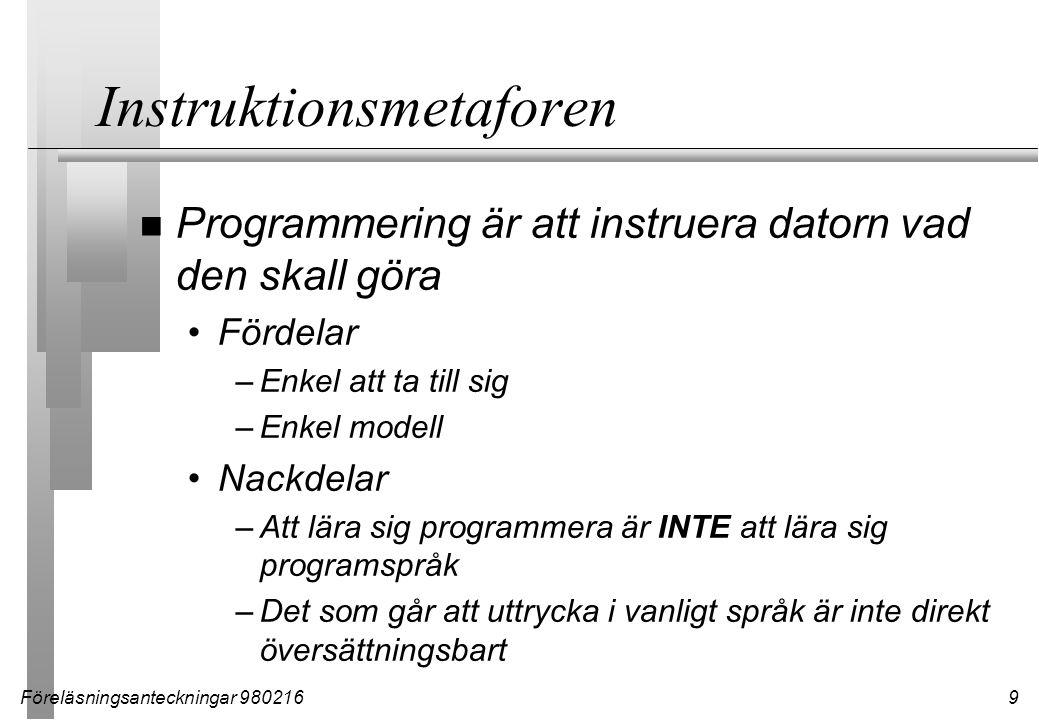 Föreläsningsanteckningar 9802169 Instruktionsmetaforen n Programmering är att instruera datorn vad den skall göra Fördelar –Enkel att ta till sig –Enk