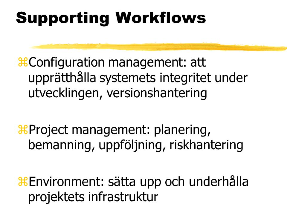 Supporting Workflows zConfiguration management: att upprätthålla systemets integritet under utvecklingen, versionshantering zProject management: plane