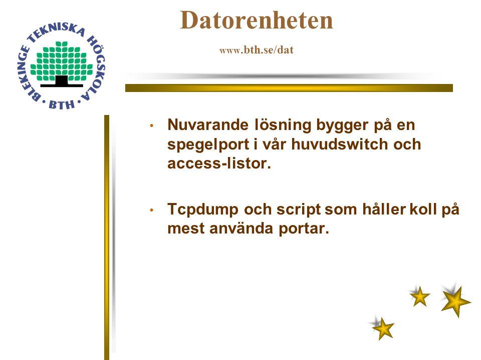 Datorenheten www.bth.se/dat Nuvarande lösning bygger på en spegelport i vår huvudswitch och access-listor. Tcpdump och script som håller koll på mest