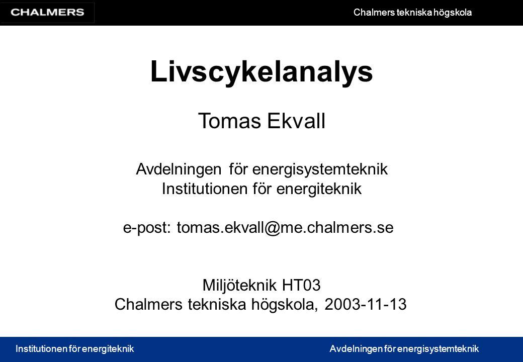 Chalmers tekniska högskola Institutionen för energiteknikAvdelningen för energisystemteknik Livscykelanalys Tomas Ekvall Avdelningen för energisystemt