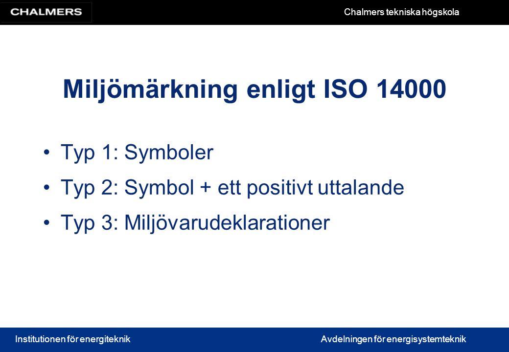 Chalmers tekniska högskola Institutionen för energiteknikAvdelningen för energisystemteknik Miljömärkning enligt ISO 14000 Typ 1: Symboler Typ 2: Symbol + ett positivt uttalande Typ 3: Miljövarudeklarationer