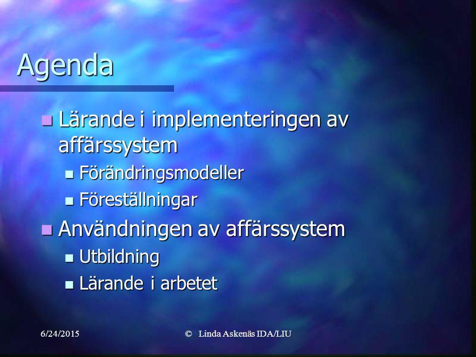 6/24/2015© Linda Askenäs IDA/LIU Agenda Lärande i implementeringen av affärssystem Lärande i implementeringen av affärssystem Förändringsmodeller Förändringsmodeller Föreställningar Föreställningar Användningen av affärssystem Användningen av affärssystem Utbildning Utbildning Lärande i arbetet Lärande i arbetet