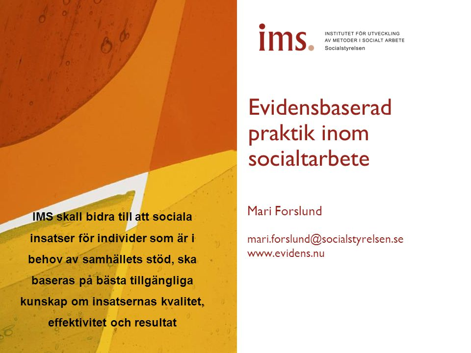 Evidensbaserad praktik inom socialtarbete Mari Forslund mari.forslund@socialstyrelsen.se www.evidens.nu IMS skall bidra till att sociala insatser för individer som är i behov av samhällets stöd, ska baseras på bästa tillgängliga kunskap om insatsernas kvalitet, effektivitet och resultat