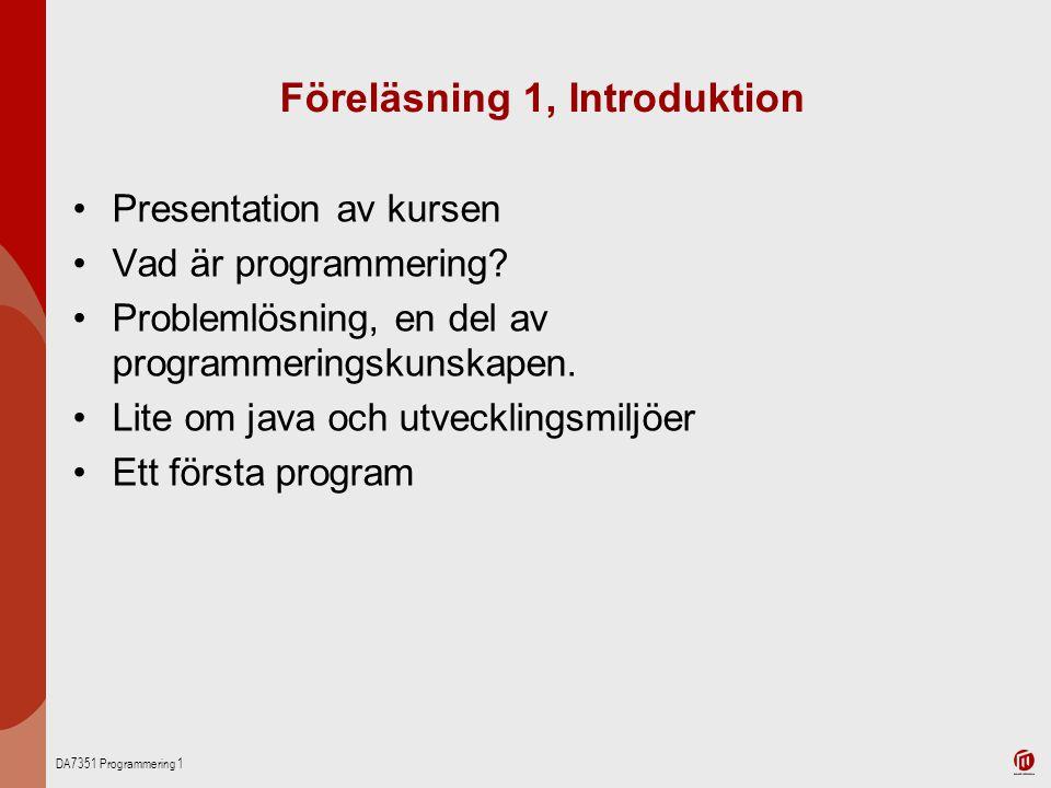 DA7351 Programmering 1 Föreläsning 1, Introduktion Presentation av kursen Vad är programmering? Problemlösning, en del av programmeringskunskapen. Lit