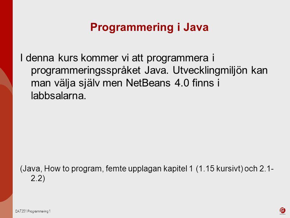 DA7351 Programmering 1 Programmering i Java I denna kurs kommer vi att programmera i programmeringsspråket Java. Utvecklingmiljön kan man välja själv