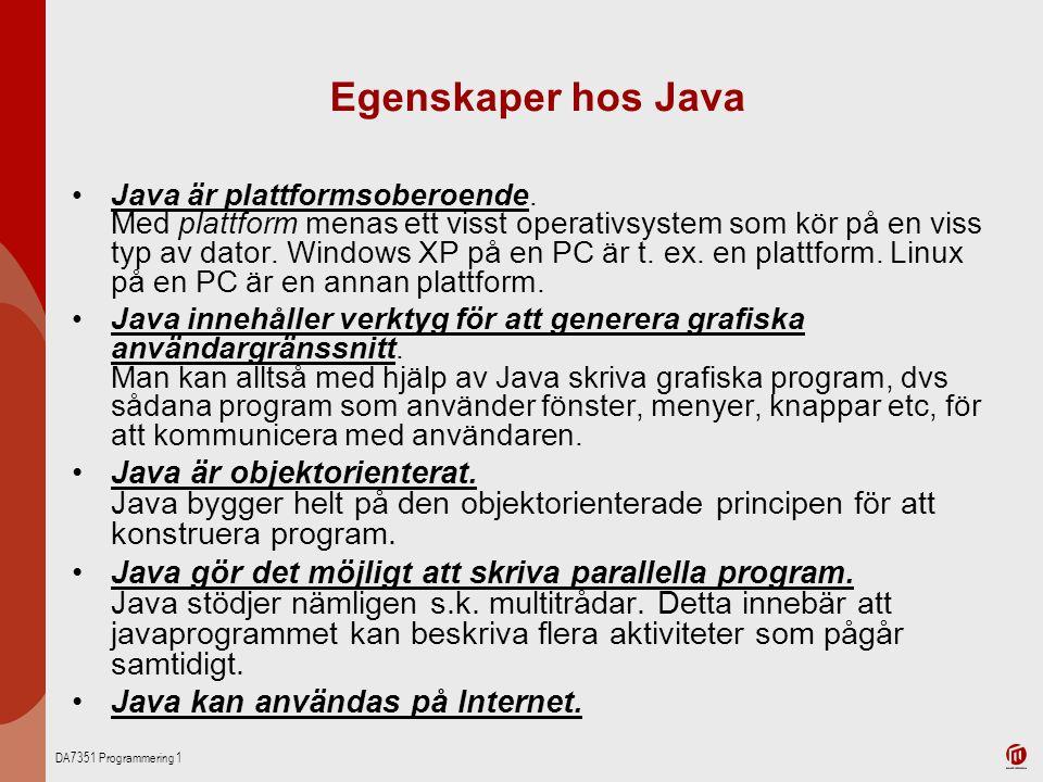 DA7351 Programmering 1 Egenskaper hos Java Java är plattformsoberoende. Med plattform menas ett visst operativsystem som kör på en viss typ av dator.