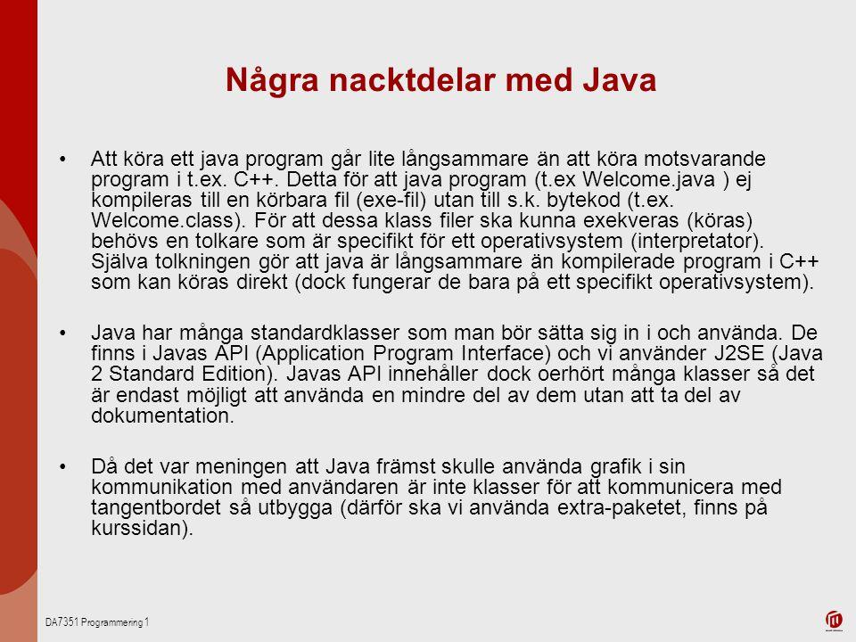DA7351 Programmering 1 Några nacktdelar med Java Att köra ett java program går lite långsammare än att köra motsvarande program i t.ex. C++. Detta för