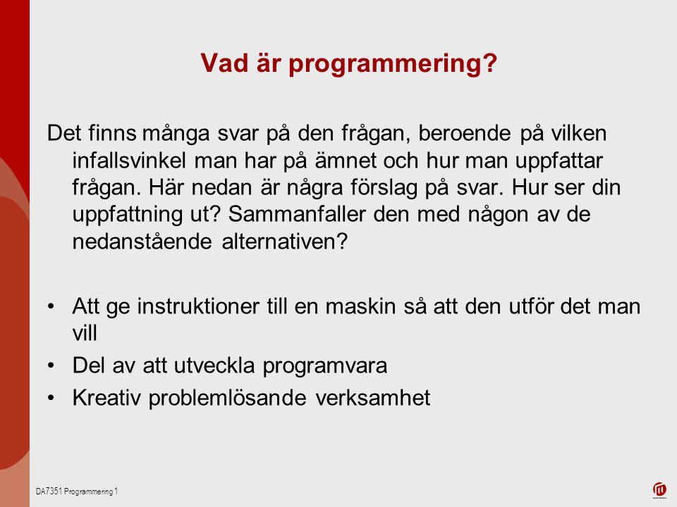 DA7351 Programmering 1 Vad är programmering? Det finns många svar på den frågan, beroende på vilken infallsvinkel man har på ämnet och hur man uppfatt