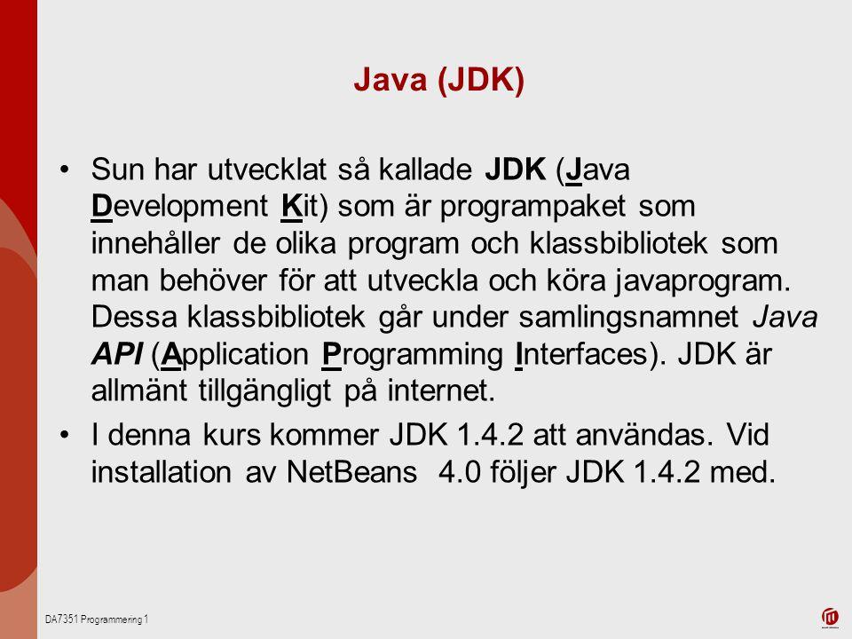DA7351 Programmering 1 Java (JDK) Sun har utvecklat så kallade JDK (Java Development Kit) som är programpaket som innehåller de olika program och klassbibliotek som man behöver för att utveckla och köra javaprogram.