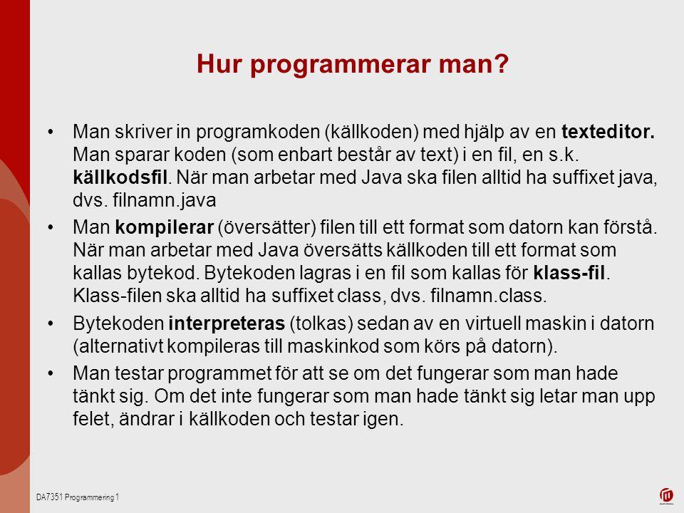 DA7351 Programmering 1 Hur programmerar man? Man skriver in programkoden (källkoden) med hjälp av en texteditor. Man sparar koden (som enbart består a