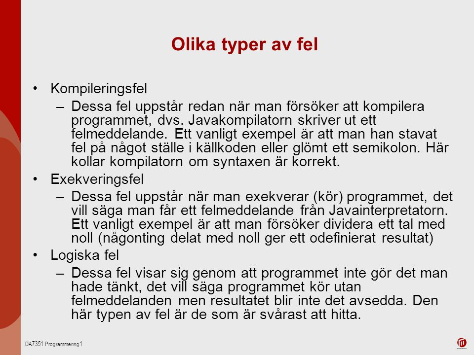 DA7351 Programmering 1 Olika typer av fel Kompileringsfel –Dessa fel uppstår redan när man försöker att kompilera programmet, dvs. Javakompilatorn skr