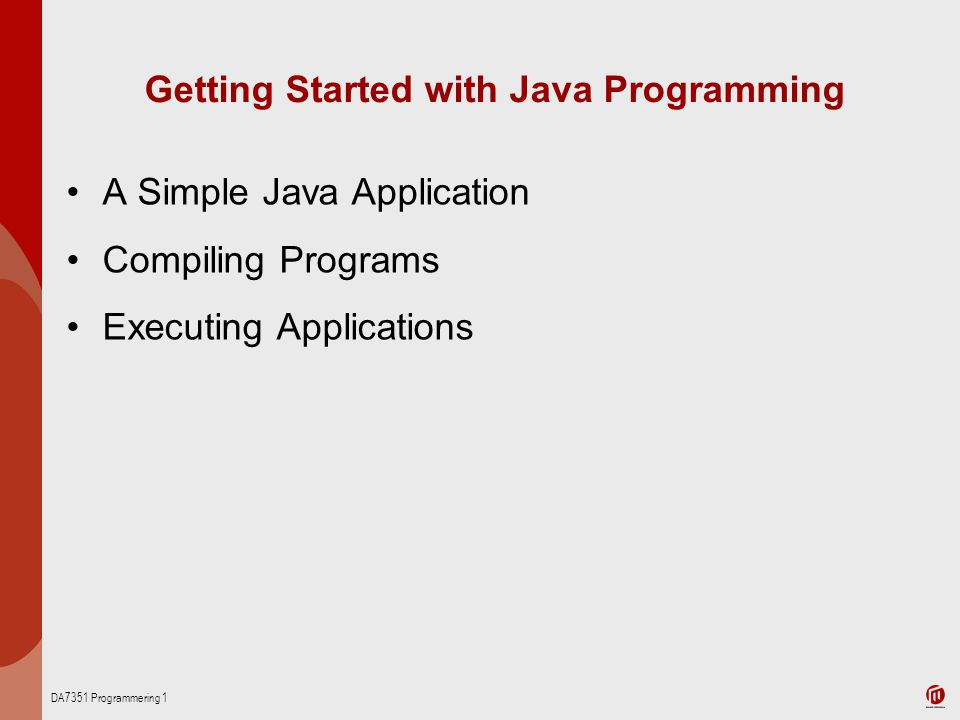 DA7351 Programmering 1 Getting Started with Java Programming A Simple Java Application Compiling Programs Executing Applications