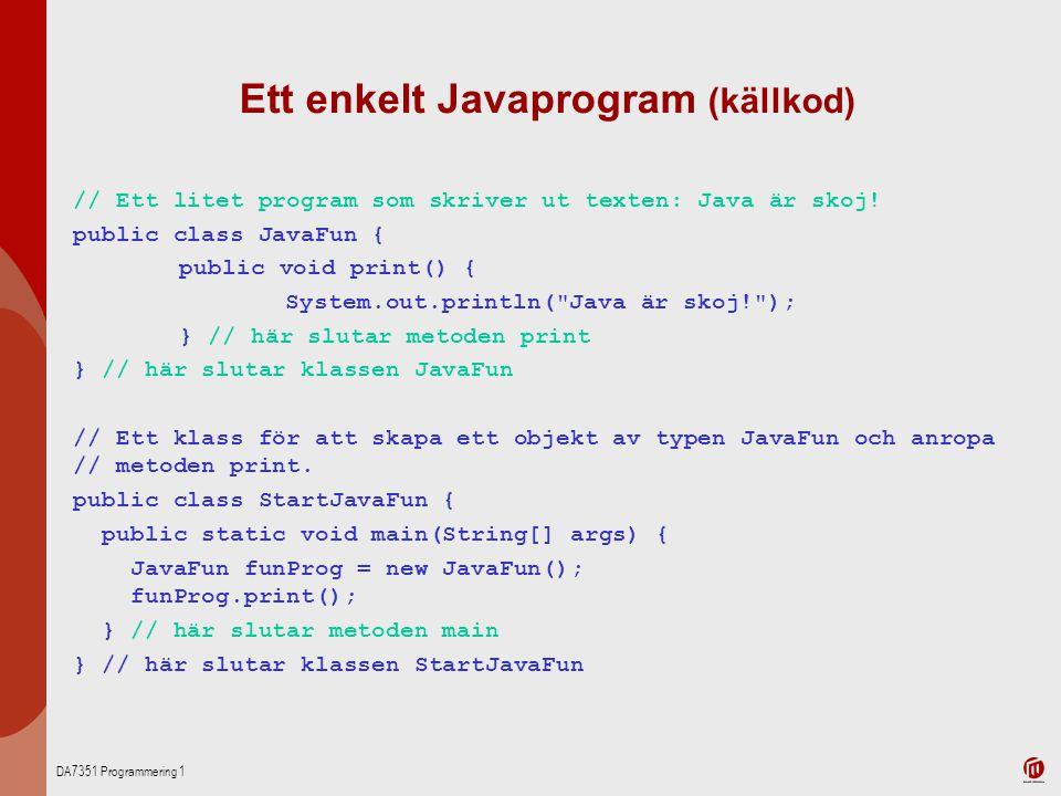 DA7351 Programmering 1 Ett enkelt Javaprogram (källkod) // Ett litet program som skriver ut texten: Java är skoj! public class JavaFun { public void p