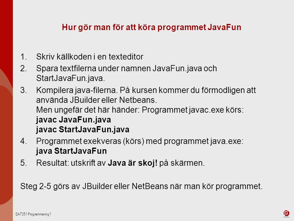 DA7351 Programmering 1 Hur gör man för att köra programmet JavaFun 1.Skriv källkoden i en texteditor 2.Spara textfilerna under namnen JavaFun.java och
