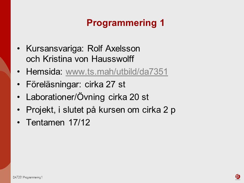 DA7351 Programmering 1 Programmering 1 Kursansvariga: Rolf Axelsson och Kristina von Hausswolff Hemsida: www.ts.mah/utbild/da7351www.ts.mah/utbild/da7351 Föreläsningar: cirka 27 st Laborationer/Övning cirka 20 st Projekt, i slutet på kursen om cirka 2 p Tentamen 17/12