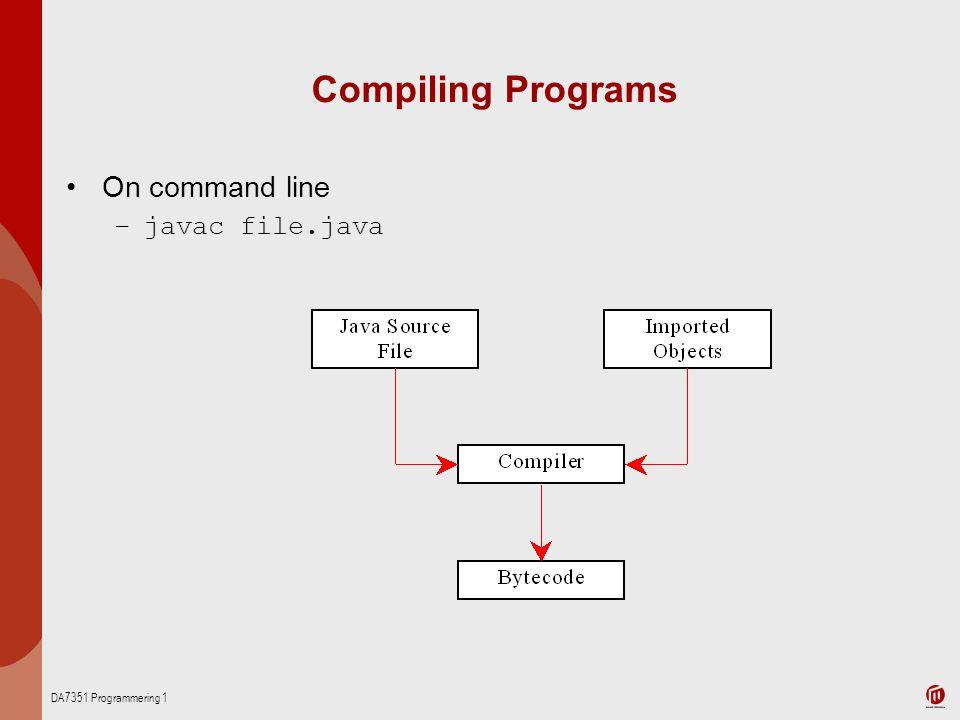DA7351 Programmering 1 Compiling Programs On command line –javac file.java