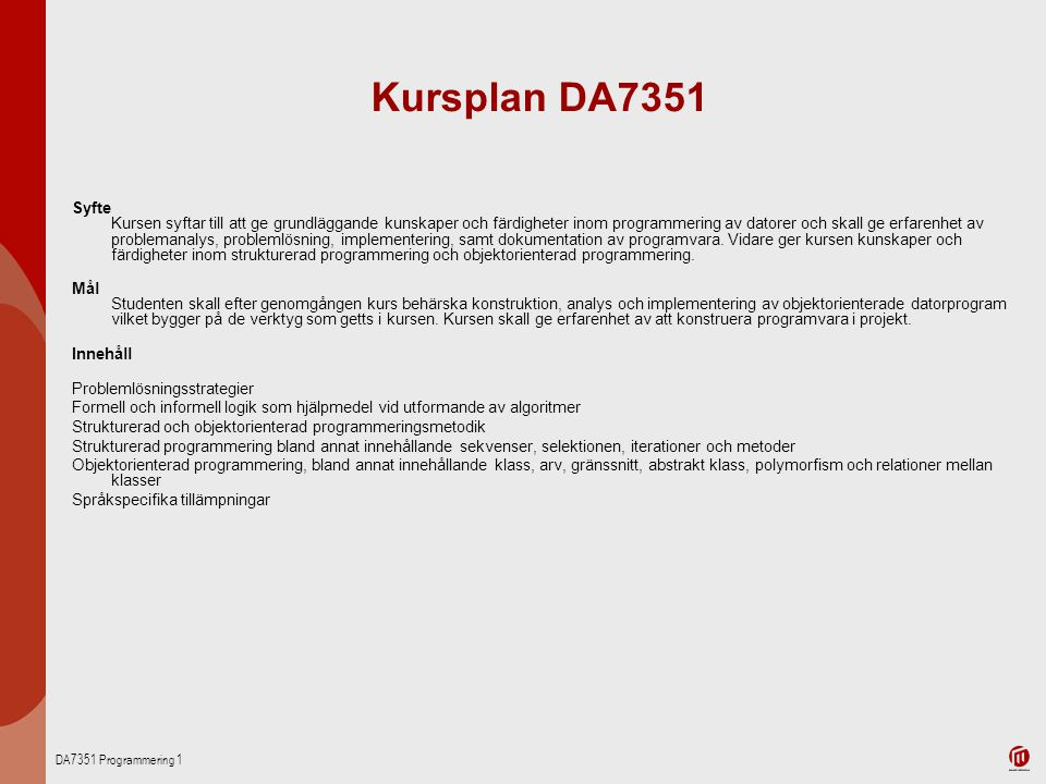 DA7351 Programmering 1 Kursplan DA7351 Syfte Kursen syftar till att ge grundläggande kunskaper och färdigheter inom programmering av datorer och skall ge erfarenhet av problemanalys, problemlösning, implementering, samt dokumentation av programvara.