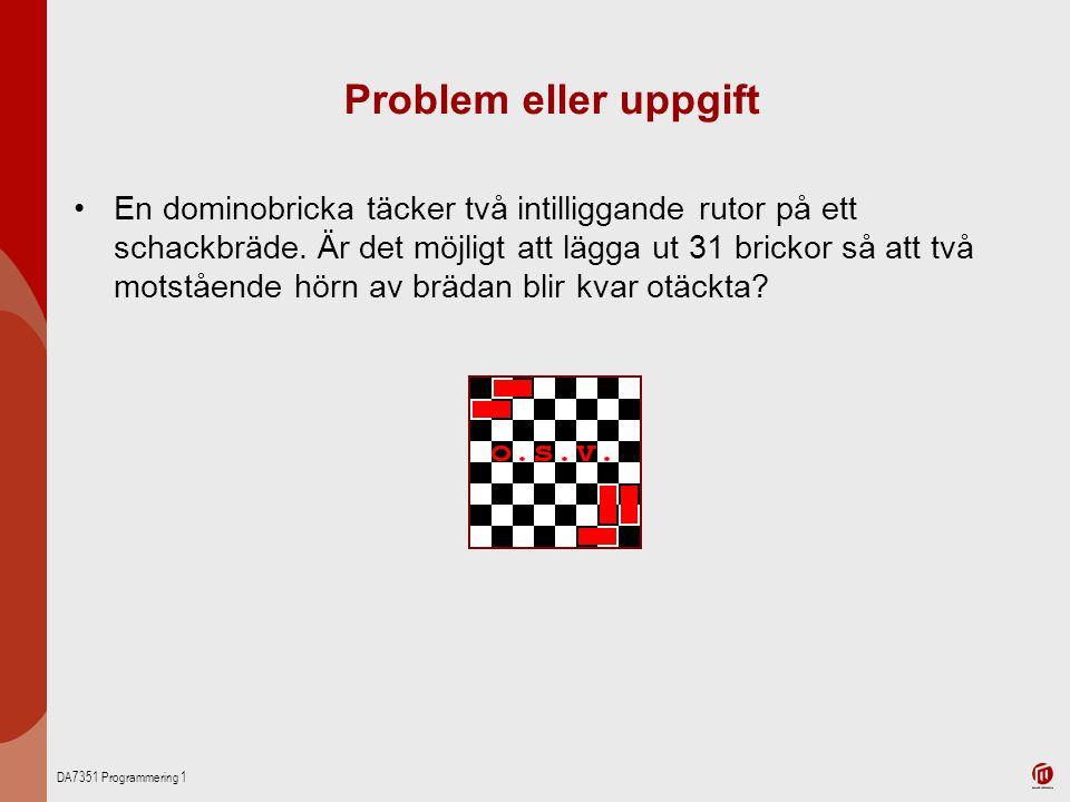 DA7351 Programmering 1 Problem eller uppgift En dominobricka täcker två intilliggande rutor på ett schackbräde. Är det möjligt att lägga ut 31 brickor