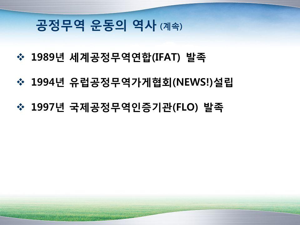 공정무역 운동의 역사 (계속)  1989년 세계공정무역연합(IFAT) 발족  1994년 유럽공정무역가게협회(NEWS!)설립  1997년 국제공정무역인증기관(FLO) 발족