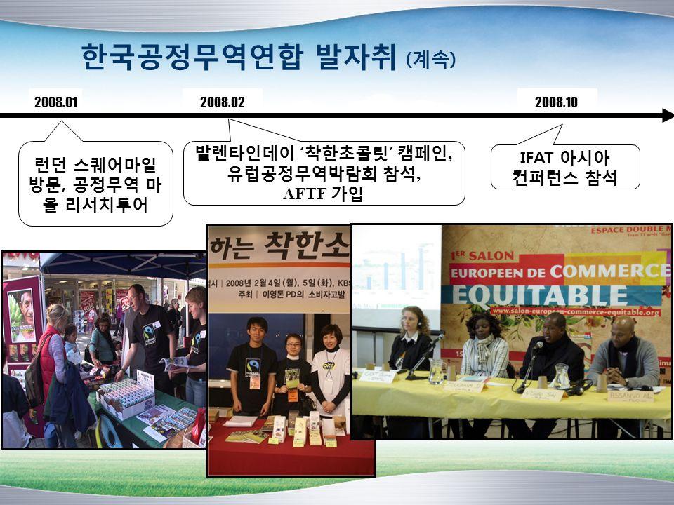 한국공정무역연합 발자취 (계속) 2008.02 IFAT 아시아 컨퍼런스 참석 2008.01 런던 스퀘어마일 방문, 공정무역 마 을 리서치투어 2008.10 발렌타인데이 '착한초콜릿' 캠페인, 유럽공정무역박람회 참석, AFTF 가입