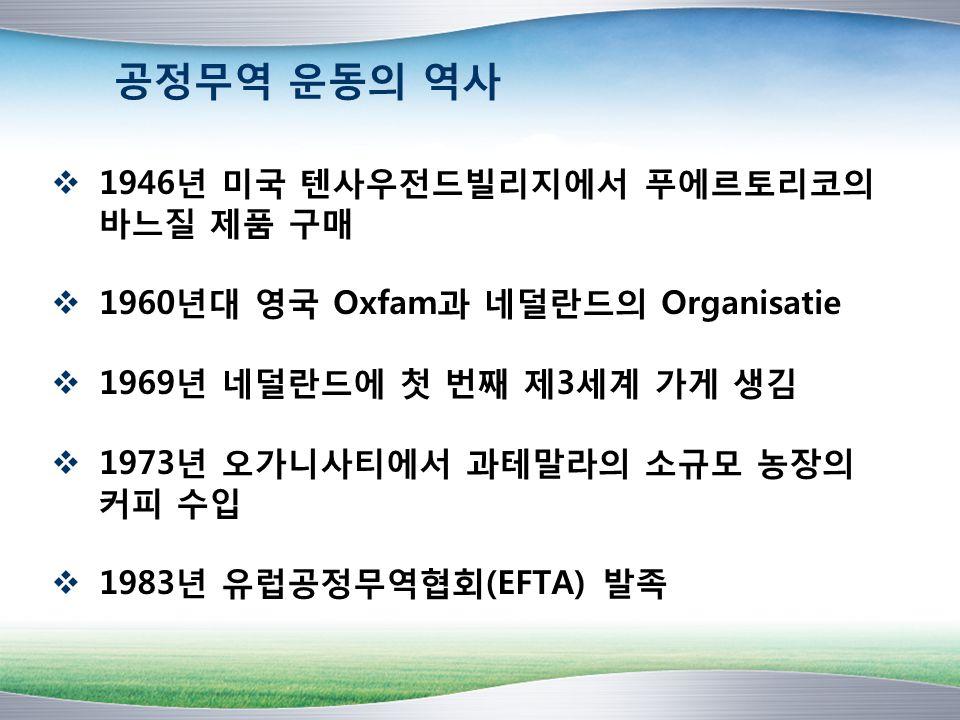 공정무역 운동의 역사  1946년 미국 텐사우전드빌리지에서 푸에르토리코의 바느질 제품 구매  1960년대 영국 Oxfam과 네덜란드의 Organisatie  1969년 네덜란드에 첫 번째 제3세계 가게 생김  1973년 오가니사티에서 과테말라의 소규모 농장의 커