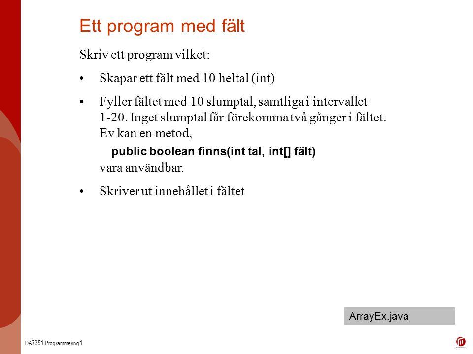 DA7351 Programmering 1 Ett program med fält Skriv ett program vilket: Skapar ett fält med 10 heltal (int) Fyller fältet med 10 slumptal, samtliga i intervallet 1-20.