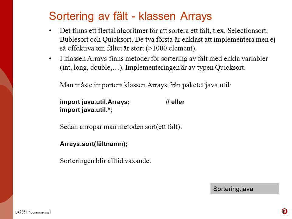 DA7351 Programmering 1 Sortering av fält - klassen Arrays Det finns ett flertal algoritmer för att sortera ett fält, t.ex. Selectionsort, Bublesort oc