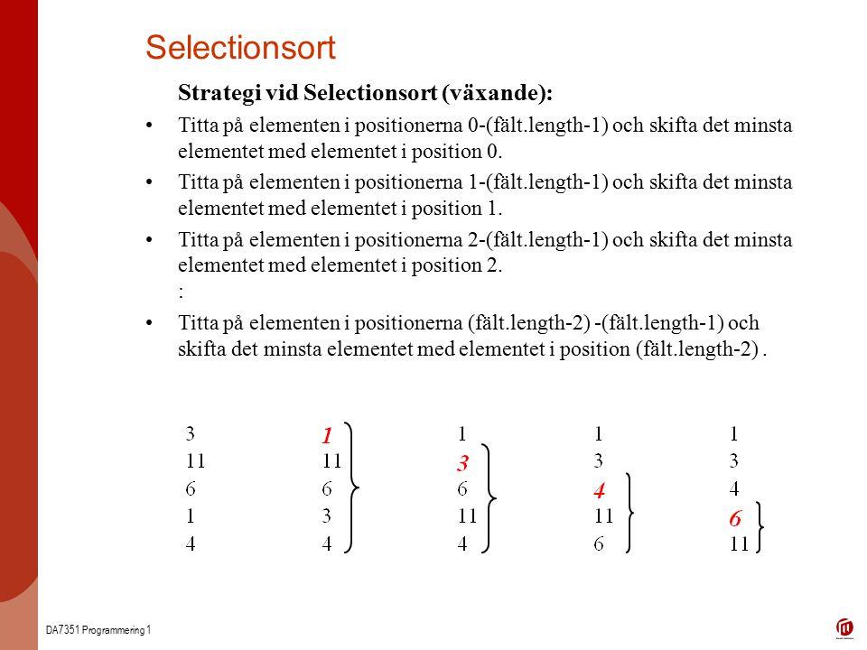 DA7351 Programmering 1 Selectionsort Strategi vid Selectionsort (växande): Titta på elementen i positionerna 0-(fält.length-1) och skifta det minsta elementet med elementet i position 0.
