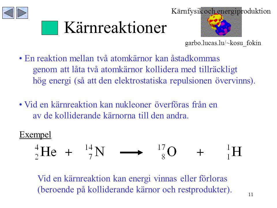 11 Kärnreaktioner En reaktion mellan två atomkärnor kan åstadkommas genom att låta två atomkärnor kollidera med tillräckligt hög energi (så att den el