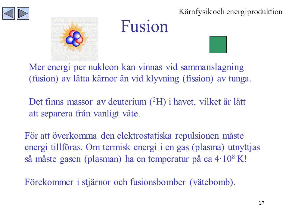 17 Fusion Mer energi per nukleon kan vinnas vid sammanslagning (fusion) av lätta kärnor än vid klyvning (fission) av tunga. Det finns massor av deuter