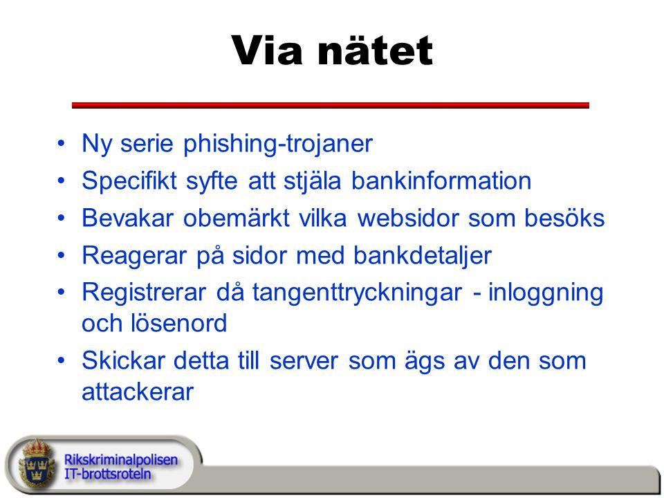 Via nätet Ny serie phishing-trojaner Specifikt syfte att stjäla bankinformation Bevakar obemärkt vilka websidor som besöks Reagerar på sidor med bankdetaljer Registrerar då tangenttryckningar - inloggning och lösenord Skickar detta till server som ägs av den som attackerar