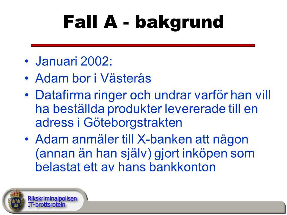 Fall A - bakgrund Januari 2002: Adam bor i Västerås Datafirma ringer och undrar varför han vill ha beställda produkter levererade till en adress i Göteborgstrakten Adam anmäler till X-banken att någon (annan än han själv) gjort inköpen som belastat ett av hans bankkonton