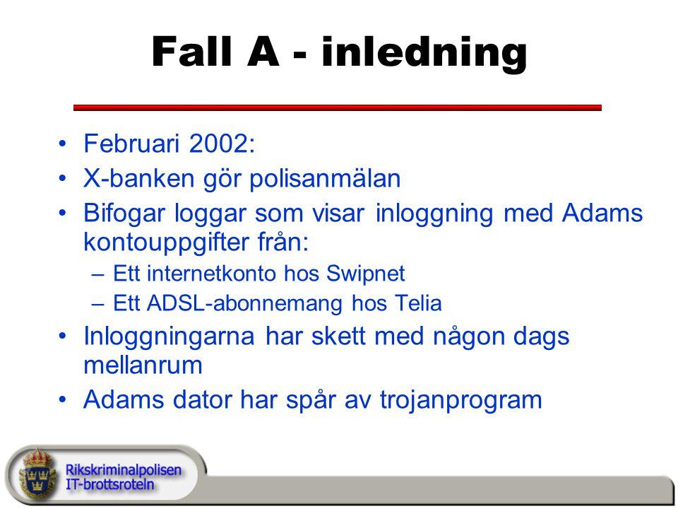 Fall A - inledning Februari 2002: X-banken gör polisanmälan Bifogar loggar som visar inloggning med Adams kontouppgifter från: –Ett internetkonto hos Swipnet –Ett ADSL-abonnemang hos Telia Inloggningarna har skett med någon dags mellanrum Adams dator har spår av trojanprogram