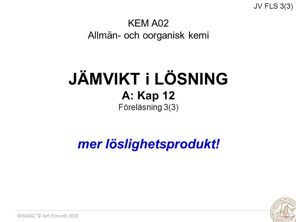 KEMA02/ © Sofi Elmroth 2010 JÄMVIKT i LÖSNING A: Kap 12 Föreläsning 3(3) mer löslighetsprodukt! JV FLS 3(3) KEM A02 Allmän- och oorganisk kemi