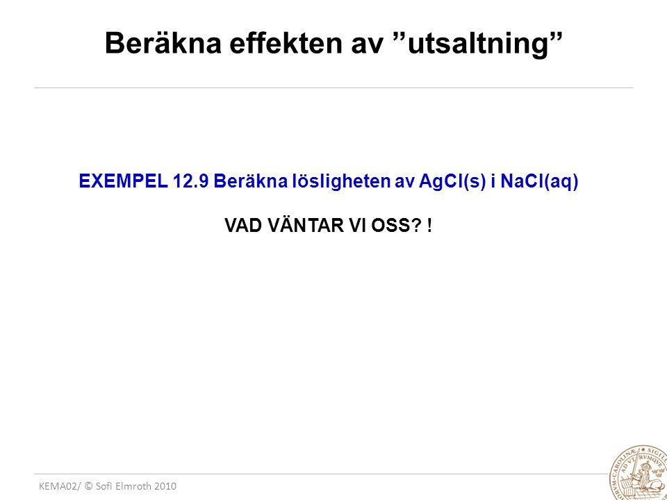 """KEMA02/ © Sofi Elmroth 2010 Beräkna effekten av """"utsaltning"""" EXEMPEL 12.9 Beräkna lösligheten av AgCl(s) i NaCl(aq) VAD VÄNTAR VI OSS? !"""