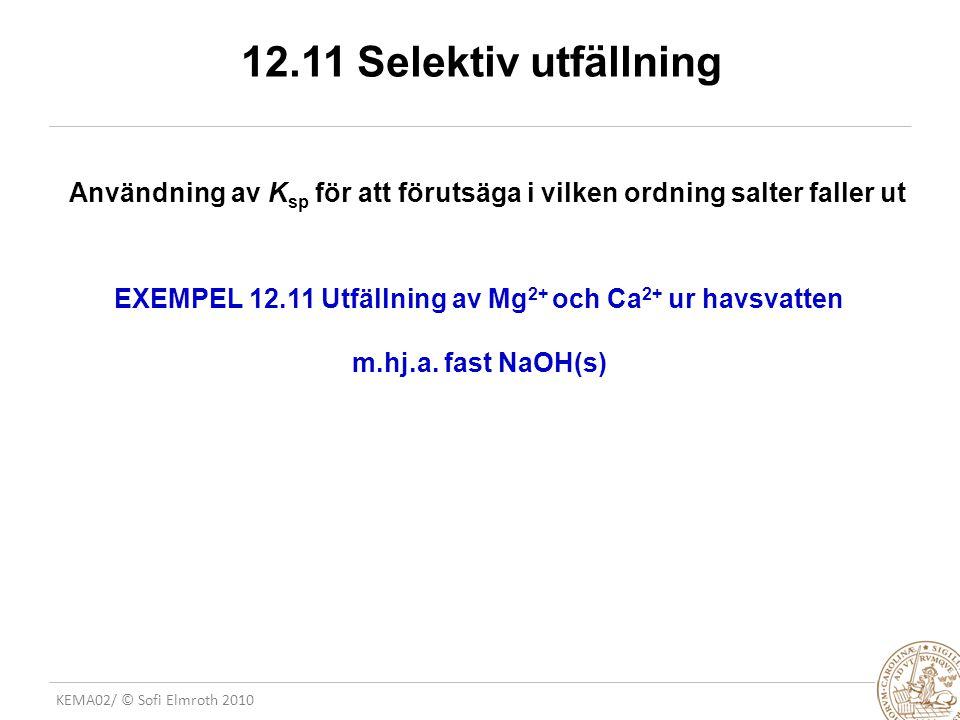 KEMA02/ © Sofi Elmroth 2010 12.11 Selektiv utfällning Användning av K sp för att förutsäga i vilken ordning salter faller ut EXEMPEL 12.11 Utfällning