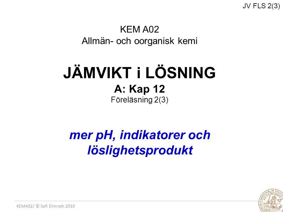 KEMA02/ © Sofi Elmroth 2010 JV FLS 2(3) KEM A02 Allmän- och oorganisk kemi JÄMVIKT i LÖSNING A: Kap 12 Föreläsning 2(3) mer pH, indikatorer och löslig