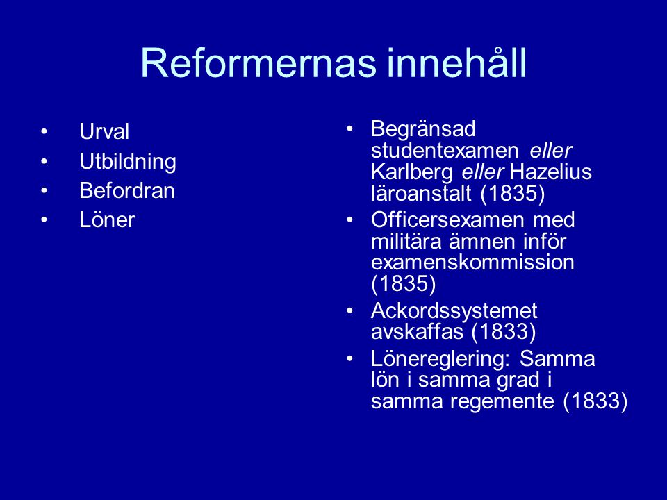 Reformernas innehåll Urval Utbildning Befordran Löner Begränsad studentexamen eller Karlberg eller Hazelius läroanstalt (1835) Officersexamen med militära ämnen inför examenskommission (1835) Ackordssystemet avskaffas (1833) Lönereglering: Samma lön i samma grad i samma regemente (1833)
