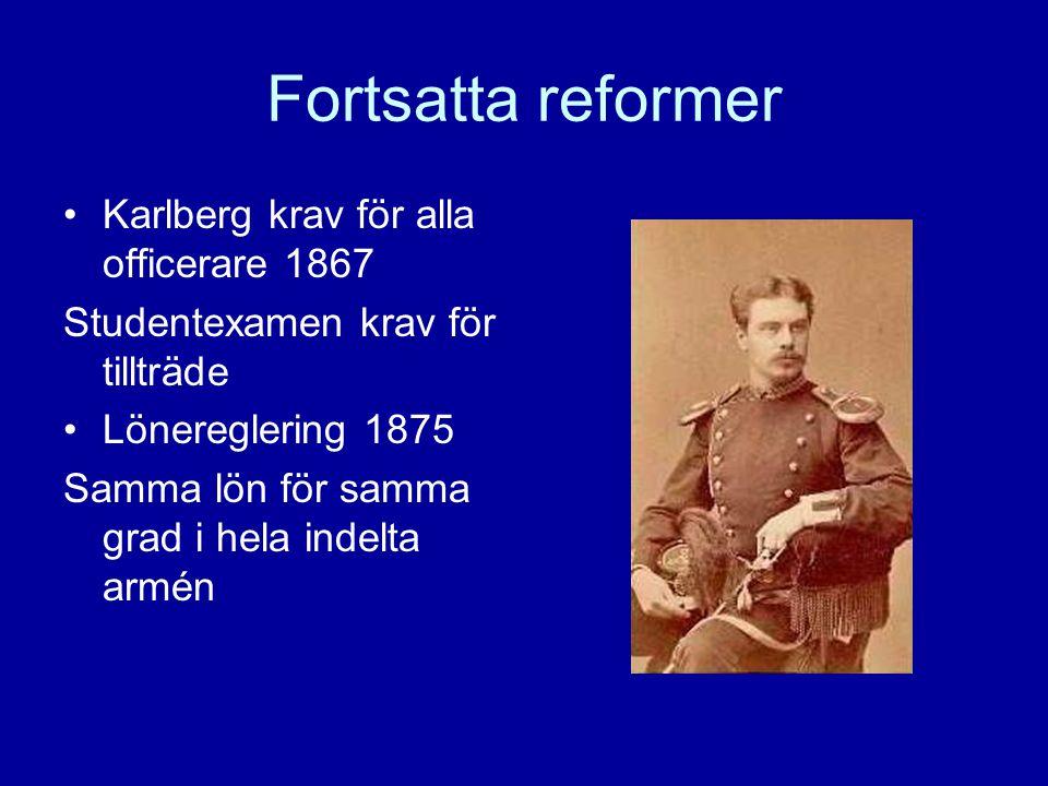 Fortsatta reformer Karlberg krav för alla officerare 1867 Studentexamen krav för tillträde Lönereglering 1875 Samma lön för samma grad i hela indelta armén