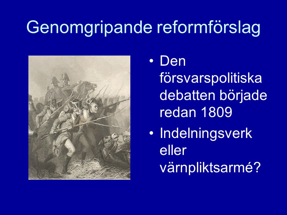 Genomgripande reformförslag Den försvarspolitiska debatten började redan 1809 Indelningsverk eller värnpliktsarmé